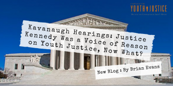 Kavanaugh Hearings: Justice Kennedy Was a Voice of Reason on Youth Justice, Now What?