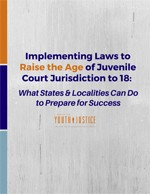 Implementing Laws to Raise the Age of Juvenile Court Jurisdiction to 18: What States & Localities Can Do to Prepare for Success